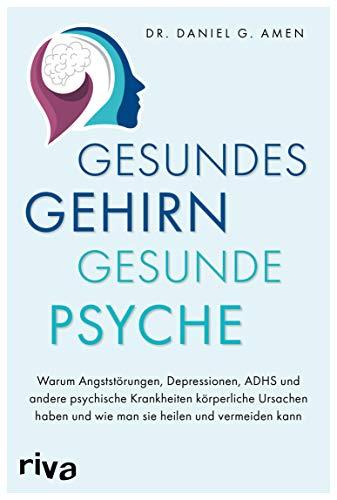 Gesundes Gehirn – gesunde Psyche: Warum Angststörungen, Depressionen, ADHS und...