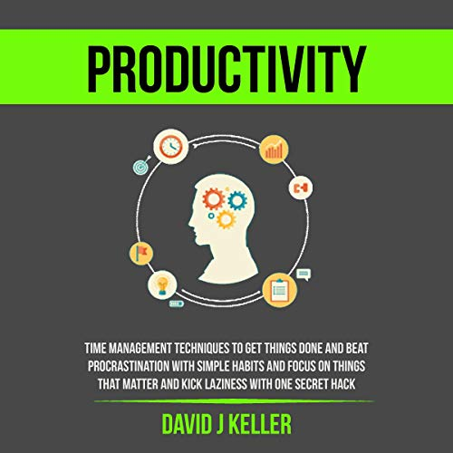 Productivity: Time Management Techniques to Get Things Done and Beat Procrastination with Simple Habits and Focus on Things That Matter and Kick Laziness with One Secret Hack audiobook cover art