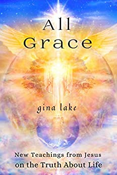 All Grace: New Teachings from Jesus on the Truth About Life by [Gina Lake]