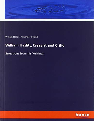 William Hazlitt, Essayist and Critic: Selections from his Writings