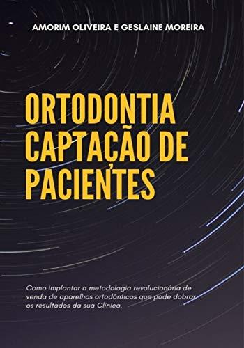 ORTODONTIA - CAPTAÇÃO DE PACIENTES: Como implantar a metodologia revolucionária de venda de aparelhos ortodônticos que pode dobrar os resultados da sua clínica