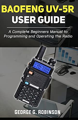 Baofeng UV-5R User Guide: A Complete Beginners Manual to Programming and Operating the Radio