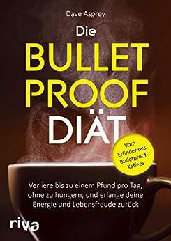 Die Bulletproof-Diät: Verliere bis zu einem Pfund pro Tag, ohne zu hungern, und erlange deine Energie und Lebensfreude zurück (German Edition) by [Dave Asprey]