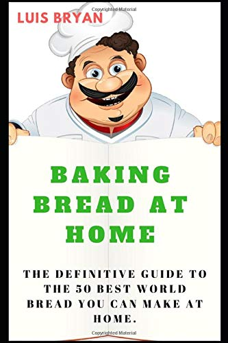 BAKING BREAD AT HOME: The Definitive Guide To The 50 Best World Bread You Can Make At Home