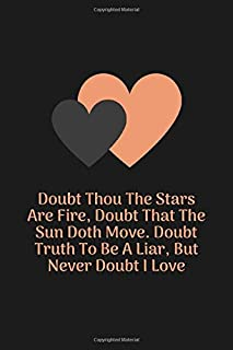 Doubt Thou The Stars Are Fire, Doubt That The Sun Doth Move. Doubt Truth To Be A Liar, But Never Doubt I Love: 100 Pages 6...