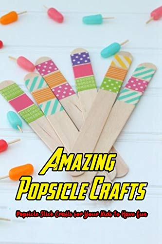 Amazing Popsicle Crafts: Popsicle Stick Crafts for Your Kids To Have Fun: Popsicle Crafts for Kids