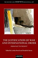 The Justification of War and International Order: From Past to Present (History and Theory of International Law)
