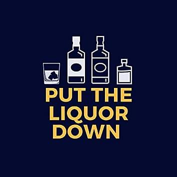 Put The Liquor Down