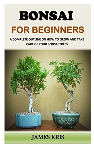 BONSAI FOR BEGINNERS: A Complete Outline On How To Grow And Take Care Of Your Bonsai Trees