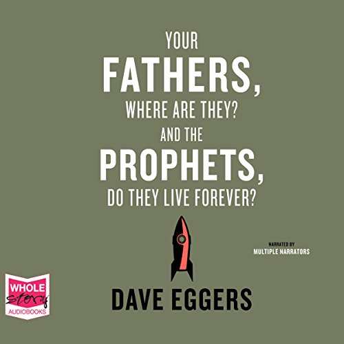 Your Fathers, Where Are They? And the Prophets, Do They Live Forever?                   By:                                                                                                                                 Dave Eggers                               Narrated by:                                                                                                                                 Mark Deakins,                                                                                        Rebecca Lowman,                                                                                        Michelle Gonzalez,                   and others                 Length: 5 hrs and 26 mins     Not rated yet     Overall 0.0