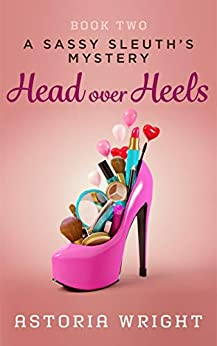 Head Over Heels (A Sassy Sleuth's Mystery Book 2) by [Astoria Wright]