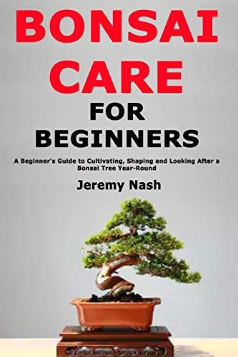 Bonsai Care for Beginners: A Beginner's Guide to Cultivating, Shaping and Looking After a Bonsai Tree Year-Round