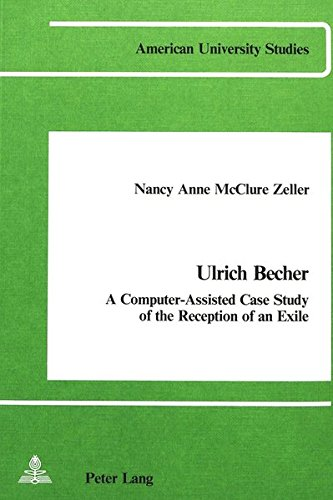 Ulrich Becher: A Computer-Assisted Case Study of the Reception of an Exile (American University Studies: Series 1: Germanic Languages and Literature, Band 7)