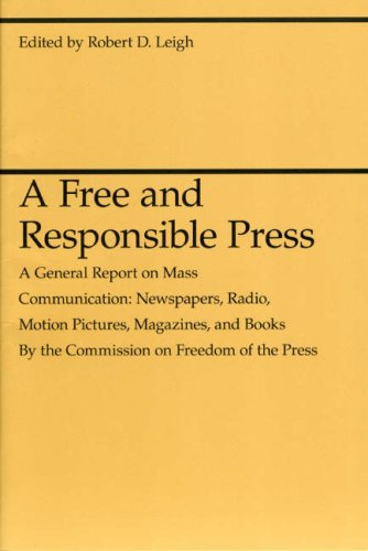 A Free and Responsible Press: A General Report on Mass Communication: Newspapers, Radio, Motion Pictures, Magazines, and