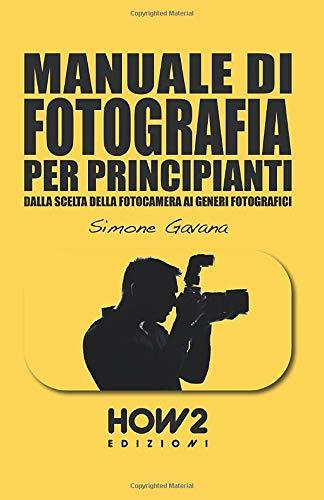 MANUALE DI FOTOGRAFIA PER PRINCIPIANTI: Dalla scelta della fotocamera ai generi fotografici: Vol. 1