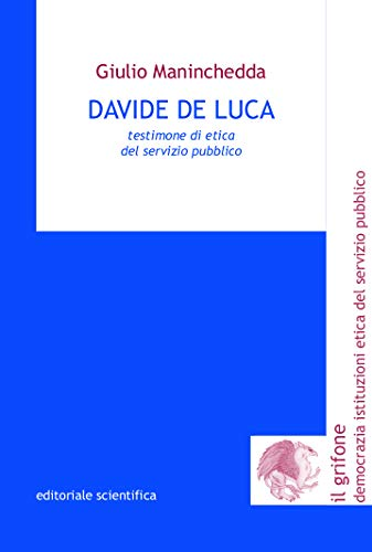 Davide De Luca. Testimone di etica del servizio pubblico (Il grifone. Democrazia istituzioni etica del servizio pubblico)