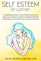 Self Esteem for Women: A Comprehensive Guide to Overcome Doubt and Insecurity, Improve your Confidence and Build a Strong Mental Attitude through both proven Theoretical Tips and Practical Workbooks