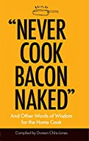 Never Cook Bacon Naked: And Other Words of Wisdom for the Home Cook