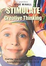 Stimulate Creative Thinking: Find Out Your Ingenuity And Use It In Accomplishing Your Desires In Life