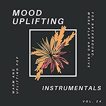 Mood Uplifting Instrumentals - Warm And Uplifting Pop For Background, Work Play And Drive, Vol.24