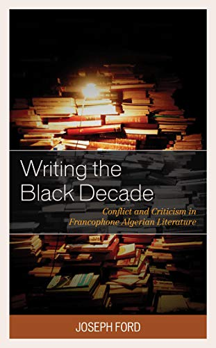Writing the Black Decade: Conflict and Criticism in Francophone Algerian Literature (After the Empire: The Francophone World and Postcolonial France) (English Edition)