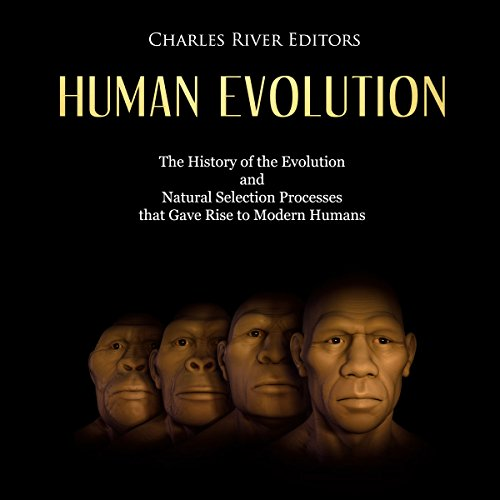 Human Evolution: The History of the Evolution and Natural Selection Processes That Gave Rise to Modern Humans audiobook cover art