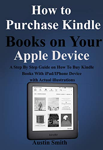 How to Purchase Kindle Books on Your Apple Device : A Step By Step Guide on How To Buy Kindle Books With iPad/IPhone Device with Actual illustrations