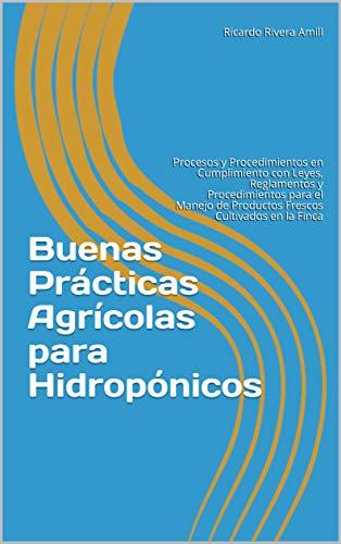 Buenas Prácticas Agrícolas para Hidropónicos : Procesos y Procedimientos en Cumplimiento con Leyes, Reglamentos y Procedimientos para el Manejo de Productos ... en la Finca (Opcion Planeta nº 2)