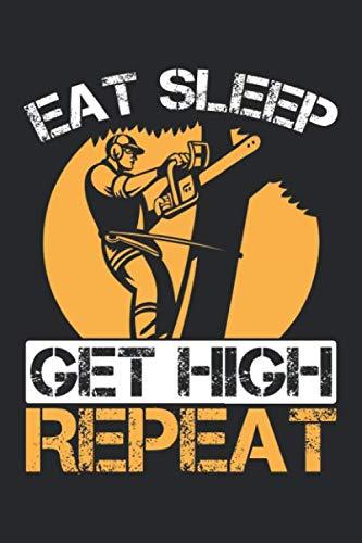 Eat Sleep Get High Repeat: Lustiger Arborist Holzarbeiter Baumkletterer Holzfäller Notizbuch DIN A5 120 Seiten für Notizen, Zeichnungen, Formeln   Organizer Schreibheft Planer Tagebuch