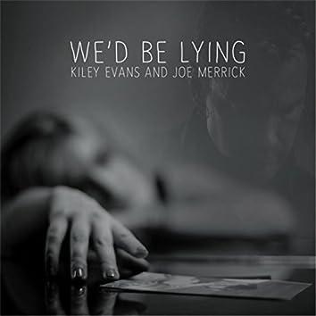 We'd Be Lying
