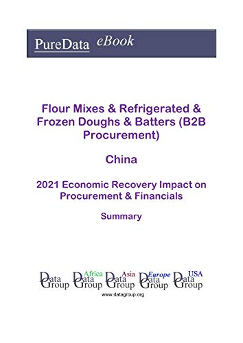 Flour Mixes & Refrigerated & Frozen Doughs & Batters (B2B Procurement) China Summary: 2021 Economic Recovery Impact on Revenues & Financials (English Edition)