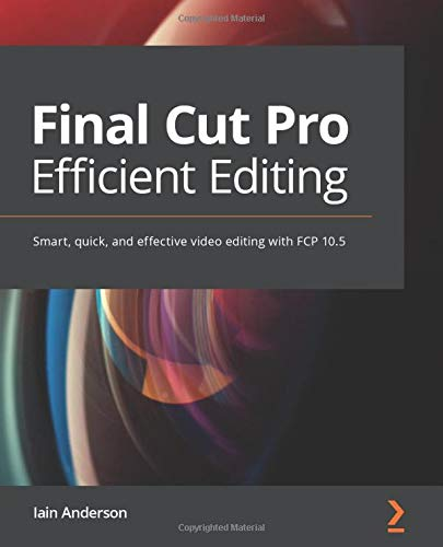 Final Cut Pro Efficient Editing: Smart, quick, and effective video editing with FCP 10.5