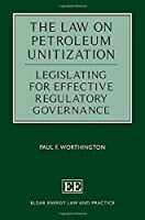 The Law on Petroleum Unitization: Legislating for Effective Regulatory Governance (Elgar Energy Law and Practice)