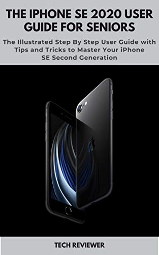 The iPhone SE 2020 User Guide for Seniors: The Illustrated Step By Step User Guide with Tips and Tricks to Master Your iPhone SE Second Generation (English Edition)