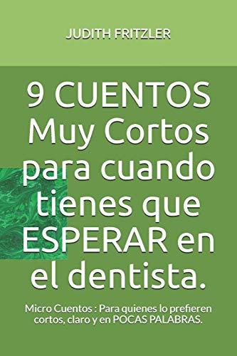 9 CUENTOS Muy Cortos para cuando tienes que ESPERAR en el dentista.: Micro Cuentos : Para quienes lo prefieren cortos, claro y en POCAS PALABRAS.