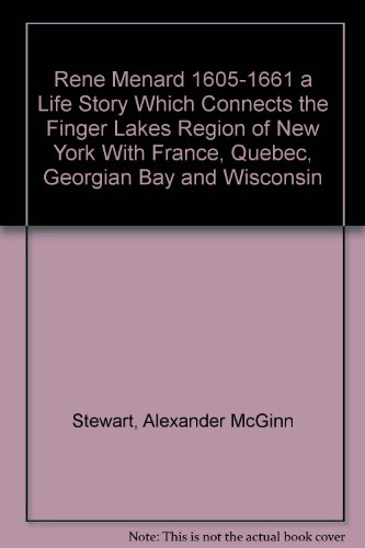 RENE MENARD 1605-1661 A Life Story Which Connects the Finger lakes Region of new York with France, Quebec, Georgian Bay and Wisconsin