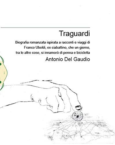 Traguardi. Biografia romanzata ispirata a racconti e viaggi di Franco Uboldi, ex ciabattino, che un giorno, tra le altre cose, si innamorò di penna e bicicletta. Nuova ediz.