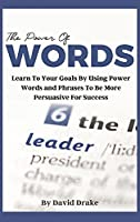 The Power of Words: Learn to Achieve Your Goals by Using Powerful Words and Phrases to Be More Persuasive for Success