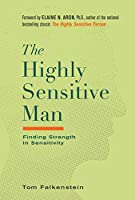 The Highly Sensitive Man: How Mastering Natural Insticts, Ethics, and Empathy Can Enrich Men's Lives and the Lives of Those Who Love Them