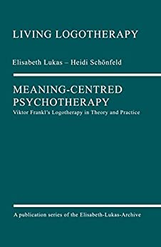 Meaning-Centred Psychotherapy: Viktor Frankl's Logotherapy in Theory and Practice (Living Logotherapy Book 1) by [Elisabeth Lukas, Heidi Schönfeld, David Nolland]