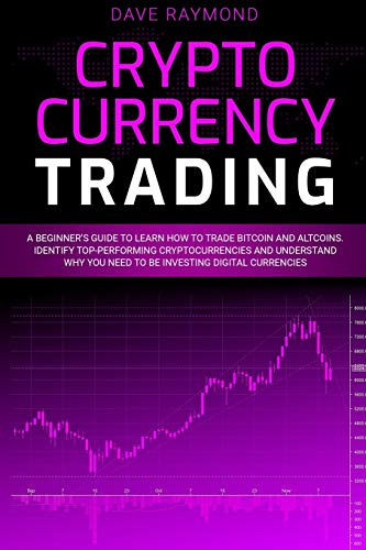 Cryptocurrency Trading: A Beginner's Guide to Learn How to Trade Bitcoin and Altcoins. Identify Top-Performing Cryptocurrencies and Understand Why You Need to Be Investing Digital Currencies