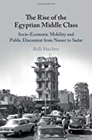The Rise of the Egyptian Middle Class: Socio-economic Mobility and Public Discontent from Nasser to Sadat