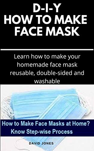 D-I-Y HOW TO MAKE FACE MASK: Easy Step By Step Guide on Making Your Own Face Mask And Stay Safe From Bacteria and Viruses