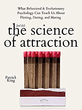 The Science of Attraction: What Behavioral & Evolutionary Psychology Can Teach Us About Flirting, Dating, and Mating (2nd ed.) (The Psychology of Social Dynamics Book 4)