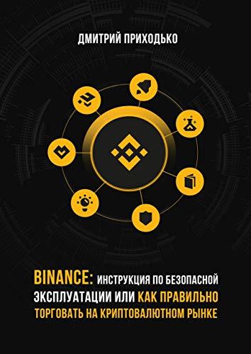 Binance: Инструкция побезопасной эксплуатации, или Как правильно торговать накриптовалютном рынке (Russian Edition)