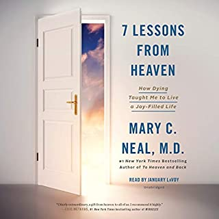 7 Lessons from Heaven     How Dying Taught Me to Live a Joy-Filled Life              By:                                                                                                                                 Mary C. Neal MD                               Narrated by:                                                                                                                                 January LaVoy                      Length: 7 hrs and 32 mins     260 ratings     Overall 4.6