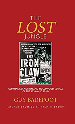 The Lost Jungle: Cliffhanger Action and Hollywood Serials of the 1930s and 1940s (Exeter Studies in Film History)