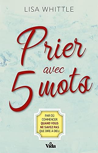 Prier avec 5 mots: Par où commencer quand vous ne savez pas que dire à Dieu (French Edition)