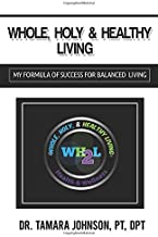 WHOLE, HOLY & HEALTHY LIVING WH2L: (MY FORMULA OF SUCCESS FOR BALANCED LIVING)