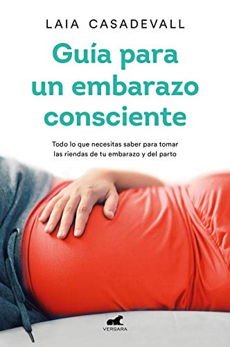 Guía para un embarazo consciente: Todo lo que necesitas saber para tomar las riendas de tu embarazo y el parto